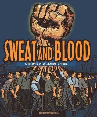 Sweat and Blood: A History of U.S. Labor Unions  by  Gloria Skurzynski
