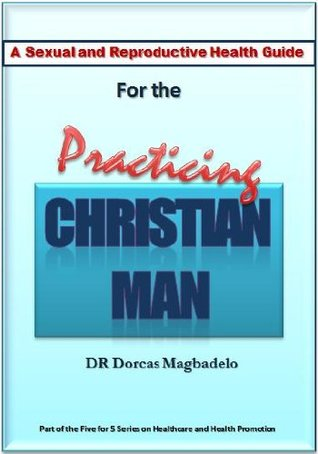 A SEXUAL AND REPRODUCTIVE HEALTH GUIDE FOR THE PRACTICING CHRISTIAN MAN (Fivefor5 series on Healthcare and Health Promotion)  by  Dorcas Magbadelo
