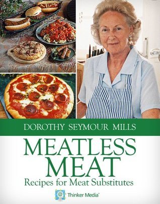 Meatless Meat: Recipes for Meat Substitutes Dorothy Seymour Mills