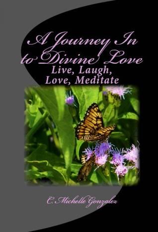A Journey In to Divine Love C. Michelle Gonzalez