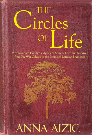 The Circles of Life: My Ukrainian Familys Odyssey of Secrets, Love and Survival from Pre-War Odessa to the Promised Land and America  by  Anna Aizic