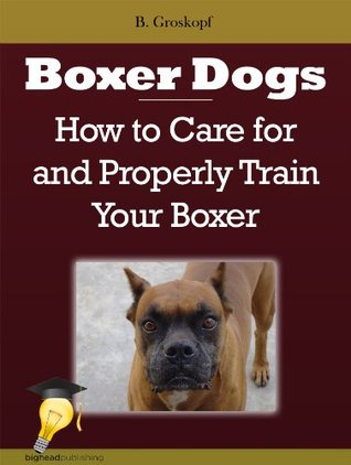 Boxer Dogs: How to Care for and Properly Train Your Boxer  by  B. Groskopf