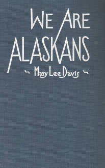 We are Alaskans,  by  Mary Lee (Cadwell) Davis