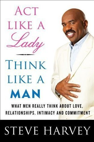 ACT LIKE A LADY THINK LILKE A MAN  by  Steve Harvey{Act Like a Lady, Think Like a Man}: What Men Really Think About Love, Relationships, Intimacy, and Commitment by Steve Harvey