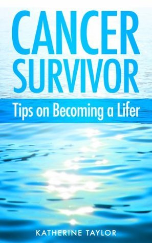 Cancer Survivor: Tips on Becoming a Lifer  by  Katherine  Taylor