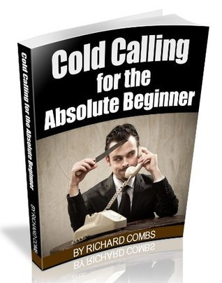 COLD CALLING FOR THE ABSOLUTE BEGINNER  by  Richard Combs