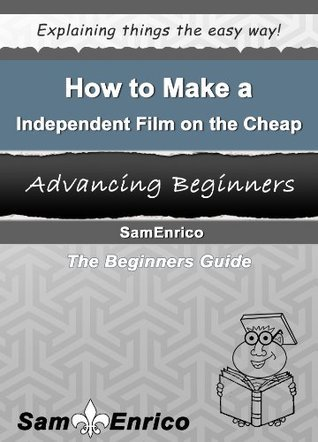 How to Make an Independent Film on the Cheap  by  Sam Enrico
