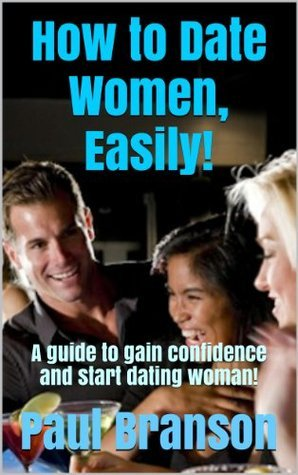 How to Date Women, Easily!: A guide to gain confidence and start dating woman!  by  Paul Branson