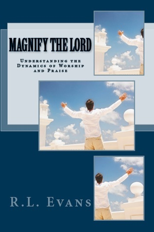 Magnify the Lord: Understanding the Dynamics of Worship and Praise R.L. Evans