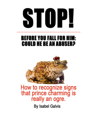 STOP! BEFORE YOU FALL FOR HIM: COULD HE BE AN ABUSER? How to recognize signs that prince charming is really an ogre.  by  Isabel Galvis