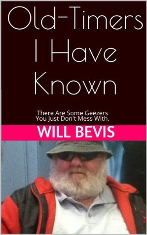 Old-Timers I Have Known: There are Some Geezers You Just Dont Mess With.  by  Will Bevis