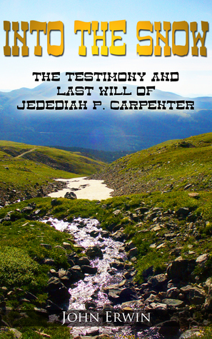 Into the Snow: The Testimony and Last Will of Jedediah P. Carpenter John  Erwin