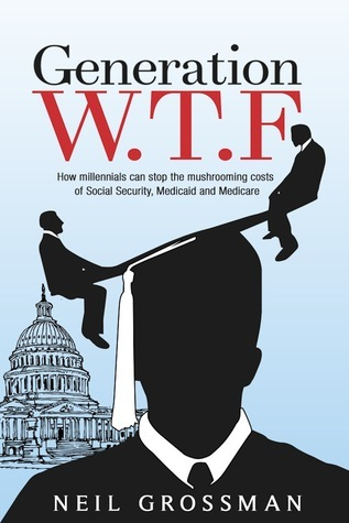 Generation W.T.F: How Millennials Can Stop the Mushrooming Costs of Social Security, Medicaid, and Medicare  by  Neil Grossman