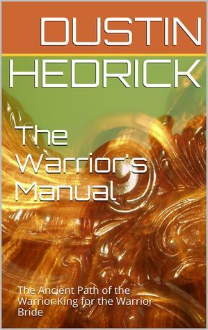 The Warriors Manual: The Ancient Path of the Warrior King for the Warrior Bride Dustin Hedrick