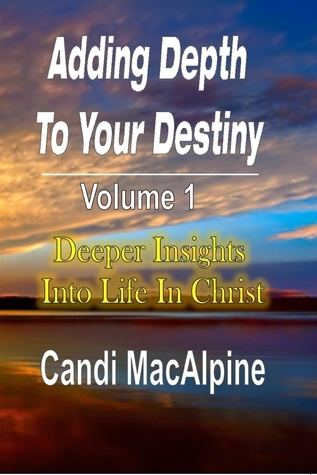 Adding Depth To Your Destiny: Deeper Insights Into Life In Christ Candi Macalpine