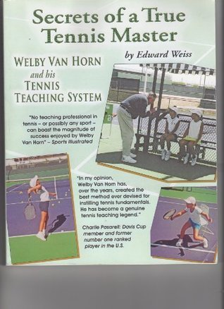 Secrets of a True Tennis Master Welby Van Horn and his Tennis Teaching System  by  Edward Weiss