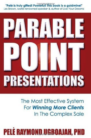 Parable Point Presentations: The Most Effective System For Winning More Clients In The Complex Sale  by  Pele Raymond Ugboajah