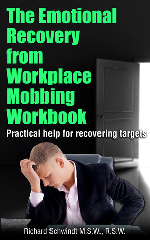 The Emotional Recovery from Workplace Mobbing Workbook: Practical Help for Recovering Targets Richard Schwindt
