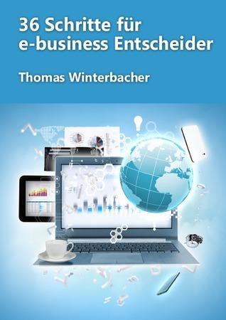 36 Schritte für e-business Entscheider: Ihr Leitfaden für einen professionellen Internetauftritt  by  Thomas Winterbacher