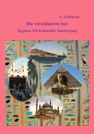 Die verschleierte Isis: Ägypten. Ein kultureller Spaziergang A.  Zacharias