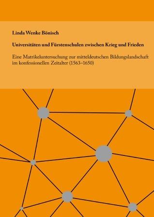 Universitäten und Fürstenschulen zwischen Krieg und Frieden: Eine Matrikeluntersuchung zur mitteldeutschen Bildungslandschaft im konfessionellen Zeitalter (1563–1650) Wenke Bönisch