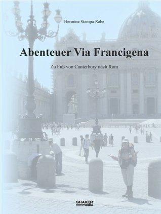 Abenteuer Via Francigena: Zu Fuß von Canterbury nach Rom  by  Hermine Stampa-Rabe