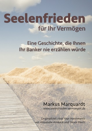 Seelenfrieden für Ihr Vermögen: Eine Geschichte, die Ihnen Ihr Banker nie erzählen würde  by  Markus Marquardt