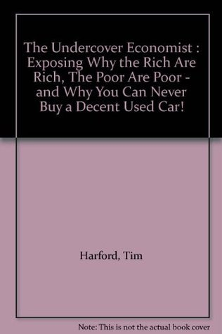 The Undercover Economist : Exposing Why the Rich Are Rich, The Poor Are Poor - and Why You Can Never Buy a Decent Used Car!  by  Tim Harford