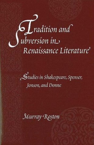 Tradition and Subversion in Renaissance Literature: Studies in Spenser, Shakespeare, Jonson, and Donne  by  Murray Roston