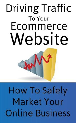Driving Traffic To Your Ecommerce Site: Safely Market Your Online Business  by  MGJ