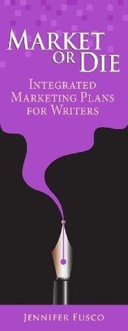 Market or Die: Integrated Marketing Plan Advice for Writers Jennifer Fusco