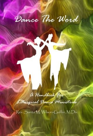 Dance The Word: A Handbook for Liturgical Dance Ministries  by  Rev. Sarita Wilson-Guffin