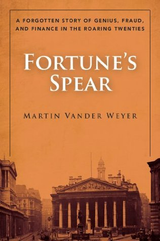 Fortunes Spear: A Forgotten Story of Genius, Fraud, and Finance in the Roaring Twenties Martin Vander Weyer