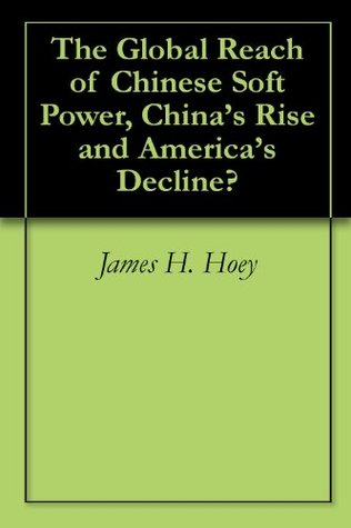 The Global Reach of Chinese Soft Power, Chinas Rise and Americas Decline?  by  James H. Hoey