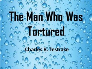 The Man Who Was Tortured Charles R. Testrake