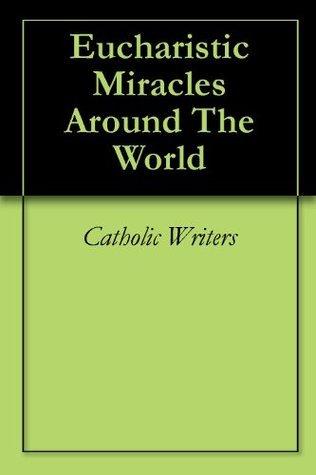 Eucharistic Miracles Around The World  by  Catholic Writers