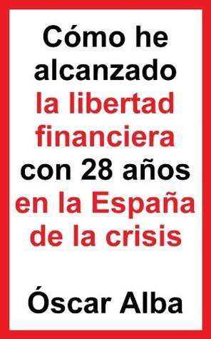 Cómo he alcanzado la libertad financiera con 28 años en la España de la crisis Óscar Alba