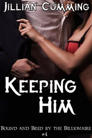 Keeping Him (Bound and Bred the Billionaire #4) by Jillian Cumming