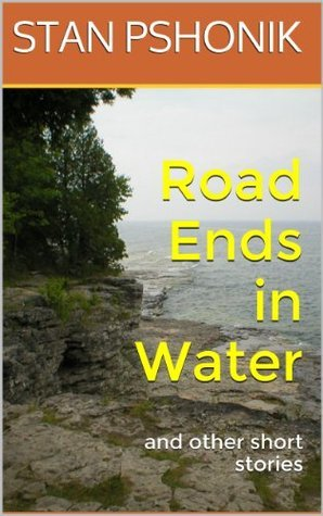 Road Ends in Water and other short stories Stan Pshonik