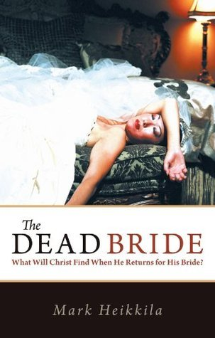 The Dead Bride:What Will Christ Find When He Returns for His Bride? Mark Heikkila