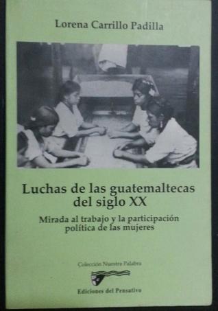 Luchas de las guatemaltecas del siglo XX  by  Lorena Carrillo Padilla