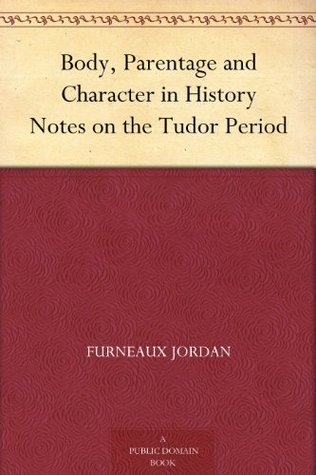 Body, Parentage and Character in History Notes on the Tudor Period  by  Furneaux Jordan