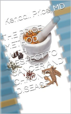 THE PRICE METHOD WITH RESPECT TO CANCER AND CHRONIC DISEASE  by  Kendall Price