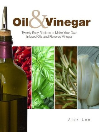 Oil and Vinegar: Twenty Easy Recipes to Make Your Own Infused Oils and Flavored Vinegar Alex Lee