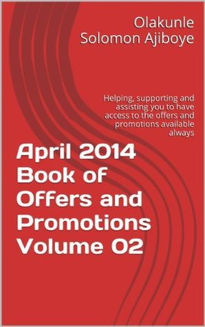 April 2014 Book of Offers and Promotions Volume 02: Helping, supporting and assisting you to have access to the offers and promotions available always Olakunle Solomon Ajiboye