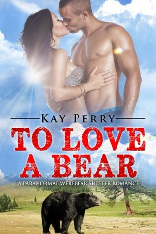 To Love a Bear: A Paranormal Werebear Shifter Romance Kay Perry