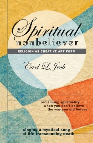 Spiritual Nonbeliever: Religion as Creative Art Form: Reclaiming Spirituality When You Dont Believe The Way You Did Before: Singing a Mystical Song of Life Transcending Death Carl L. Jech