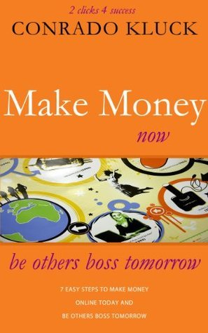 2 Clicks 4 Success: Make Money Online Now With 7 Easy Steps To Make Money Today And Be Others Boss Tomorrow Conrado Kluck