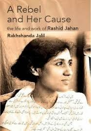 A Rebel and Her Cause: The Life and Work of Rashid Jahan Rakhshanda Jalil