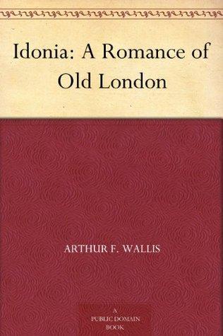 Idonia: A Romance of Old London Arthur F. Wallis
